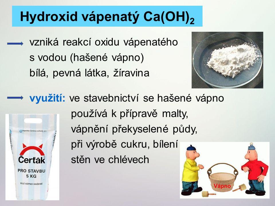 vzniká reakcí oxidu vápenatého s vodou (hašené vápno) bílá, pevná látka, žíravina využití: ve stavebnictví se hašené vápno používá k přípravě malty, v