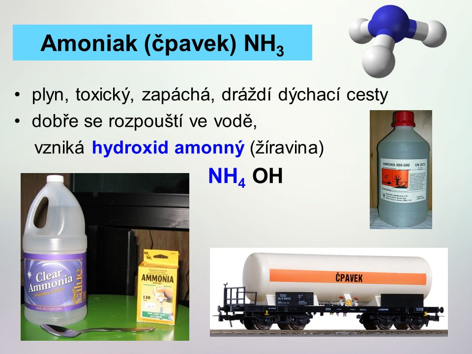 plyn, toxický, zapáchá, dráždí dýchací cesty dobře se rozpouští ve vodě, vzniká hydroxid amonný (žíravina) NH 4 OH Amoniak (čpavek) NH 3