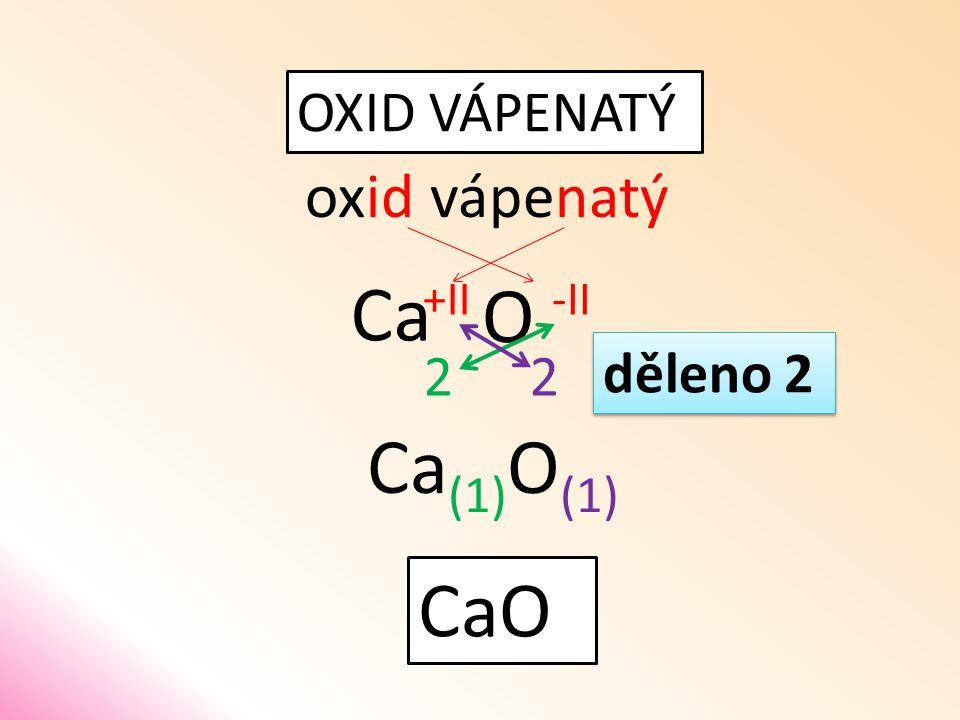 OXID VÁPENATÝ oxidvápenatý O Ca 22 CaO děleno 2 Ca (1) O (1) -II+II