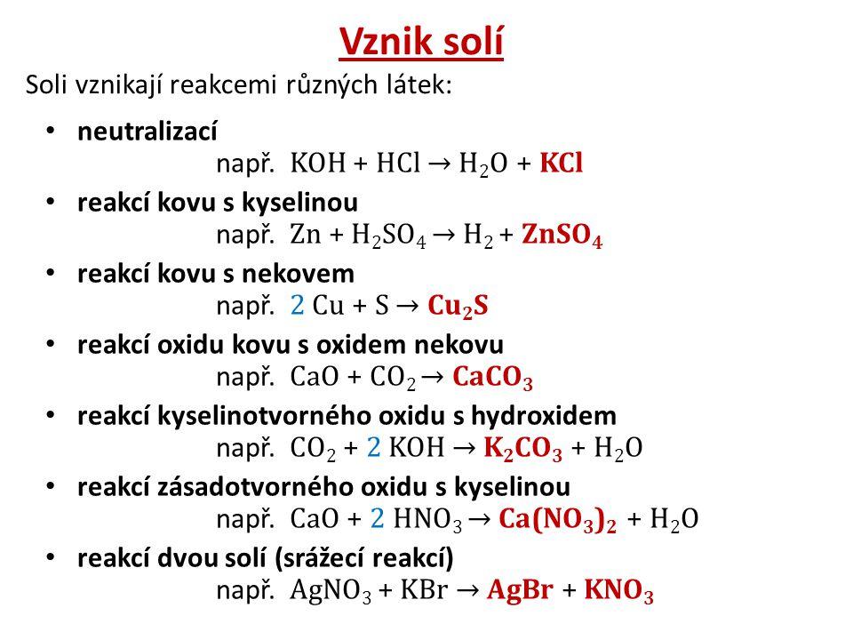 Vznik solí Soli vznikají reakcemi různých látek: neutralizací např. KOH + HCl → H 2 O + KCl reakcí kovu s kyselinou např. Zn + H 2 SO 4 → H 2 + ZnSO 4