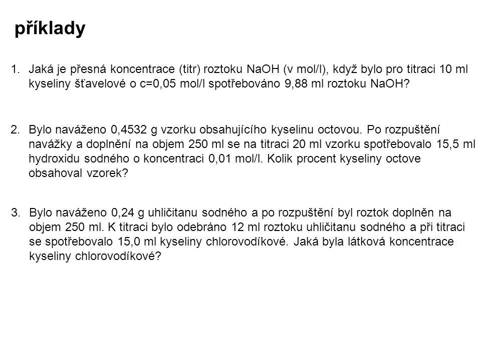 příklady 1. Jaká je přesná koncentrace (titr) roztoku NaOH (v mol/l), když bylo pro titraci 10 ml kyseliny šťavelové o c=0,05 mol/l spotřebováno 9,88