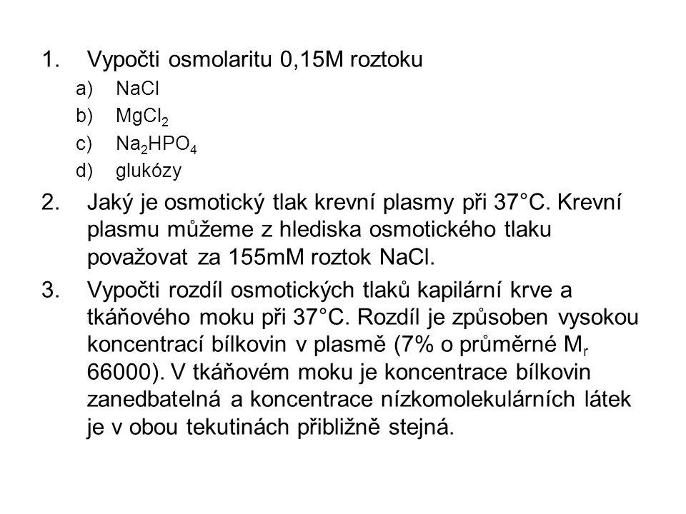 1.Vypočti osmolaritu 0,15M roztoku a)NaCl b)MgCl 2 c)Na 2 HPO 4 d)glukózy 2.Jaký je osmotický tlak krevní plasmy při 37°C.