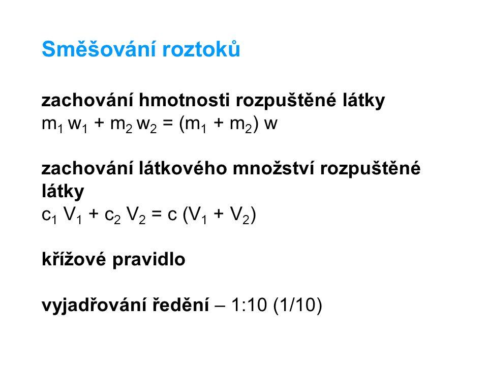 Směšování roztoků zachování hmotnosti rozpuštěné látky m 1 w 1 + m 2 w 2 = (m 1 + m 2 ) w zachování látkového množství rozpuštěné látky c 1 V 1 + c 2 V 2 = c (V 1 + V 2 ) křížové pravidlo vyjadřování ředění – 1:10 (1/10)
