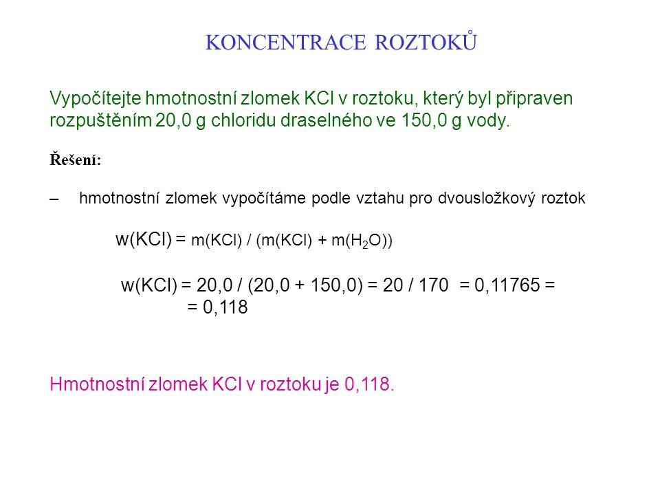KONCENTRACE ROZTOKŮ Vypočítejte hmotnostní zlomek KCl v roztoku, který byl připraven rozpuštěním 20,0 g chloridu draselného ve 150,0 g vody. Řešení: –