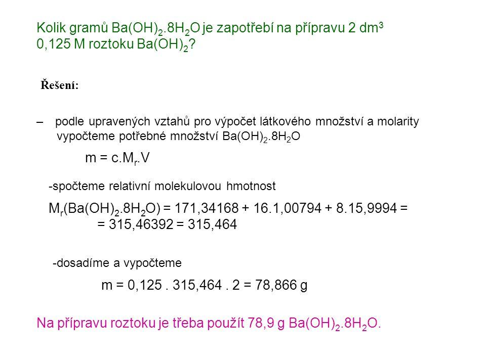 Kolik gramů Ba(OH) 2.8H 2 O je zapotřebí na přípravu 2 dm 3 0,125 M roztoku Ba(OH) 2 ? Řešení: – podle upravených vztahů pro výpočet látkového množstv