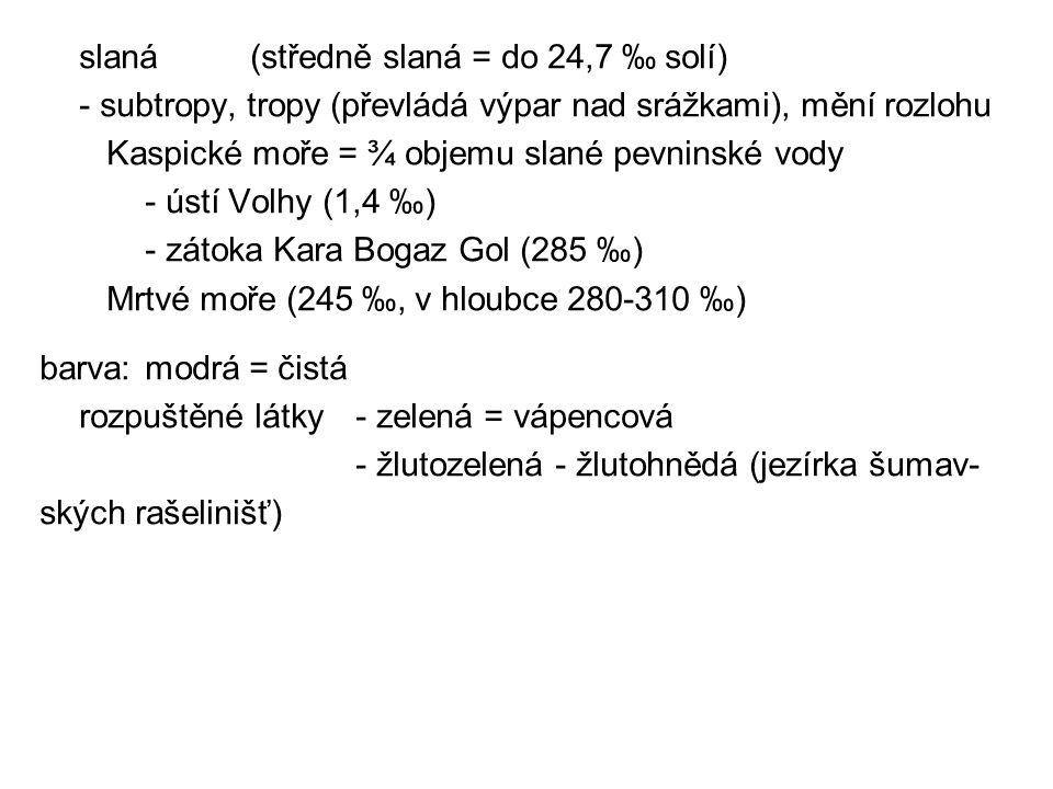 slaná(středně slaná = do 24,7 ‰ solí) - subtropy, tropy (převládá výpar nad srážkami), mění rozlohu Kaspické moře = ¾ objemu slané pevninské vody - ús