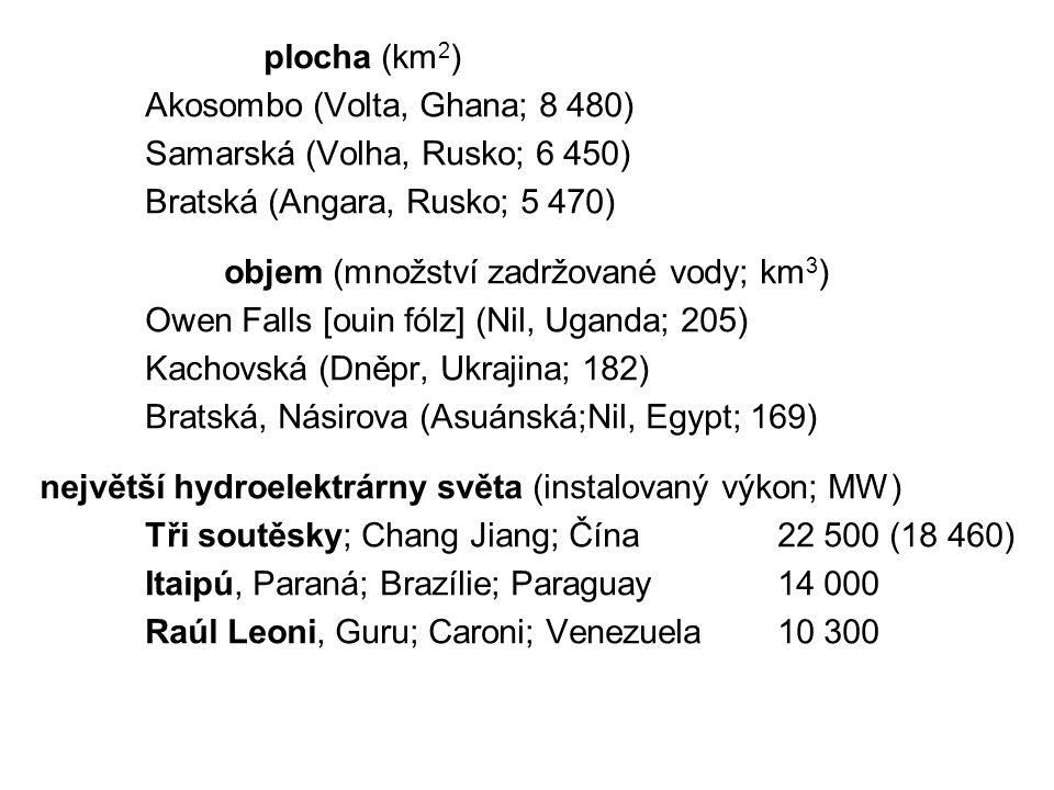 plocha (km 2 ) Akosombo (Volta, Ghana; 8 480) Samarská (Volha, Rusko; 6 450) Bratská (Angara, Rusko; 5 470) objem (množství zadržované vody; km 3 ) Ow