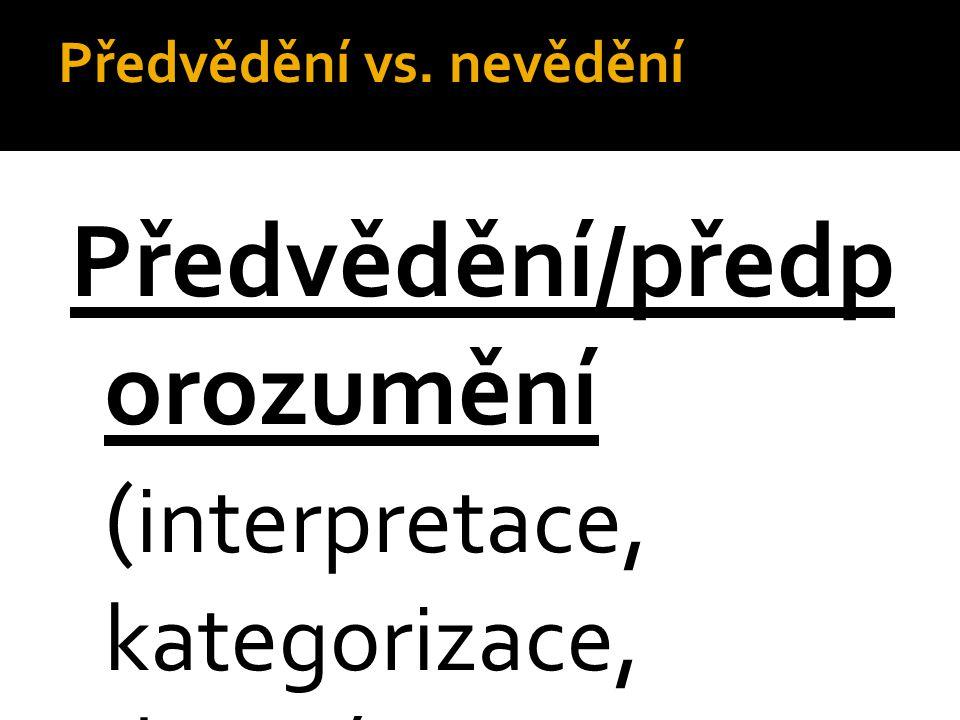 Předvědění vs. nevědění Předvědění/předp orozumění ( interpretace, kategorizace, diagnózy, předsudky, klišé, hypotézy, teorie, nálepky aj.)  Brání po