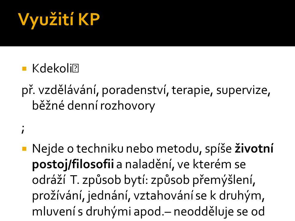 Využití KP  Kdekoli př. vzdělávání, poradenství, terapie, supervize, běžné denní rozhovory ;  Nejde o techniku nebo metodu, spíše životní postoj/fil