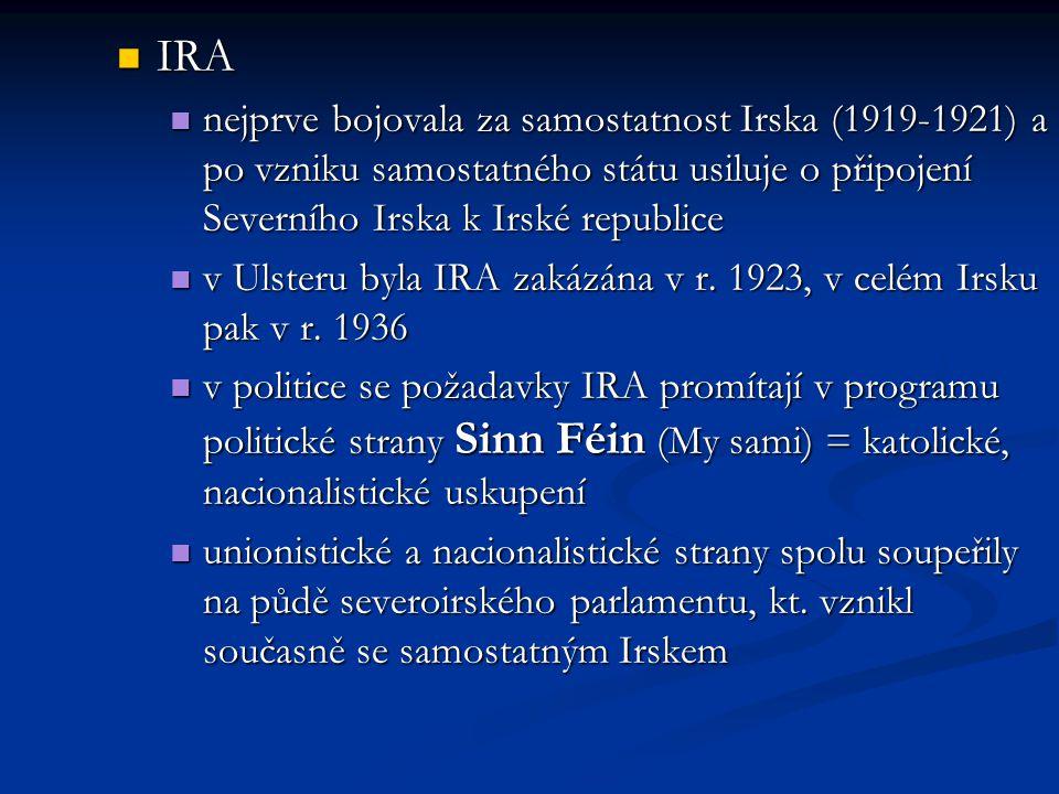 IRA IRA nejprve bojovala za samostatnost Irska (1919-1921) a po vzniku samostatného státu usiluje o připojení Severního Irska k Irské republice nejprve bojovala za samostatnost Irska (1919-1921) a po vzniku samostatného státu usiluje o připojení Severního Irska k Irské republice v Ulsteru byla IRA zakázána v r.
