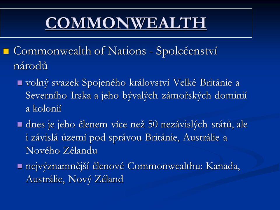 COMMONWEALTH Commonwealth of Nations - Společenství národů Commonwealth of Nations - Společenství národů volný svazek Spojeného království Velké Británie a Severního Irska a jeho bývalých zámořských dominií a kolonií volný svazek Spojeného království Velké Británie a Severního Irska a jeho bývalých zámořských dominií a kolonií dnes je jeho členem více než 50 nezávislých států, ale i závislá území pod správou Británie, Austrálie a Nového Zélandu dnes je jeho členem více než 50 nezávislých států, ale i závislá území pod správou Británie, Austrálie a Nového Zélandu nejvýznamnější členové Commonwealthu: Kanada, Austrálie, Nový Zéland nejvýznamnější členové Commonwealthu: Kanada, Austrálie, Nový Zéland