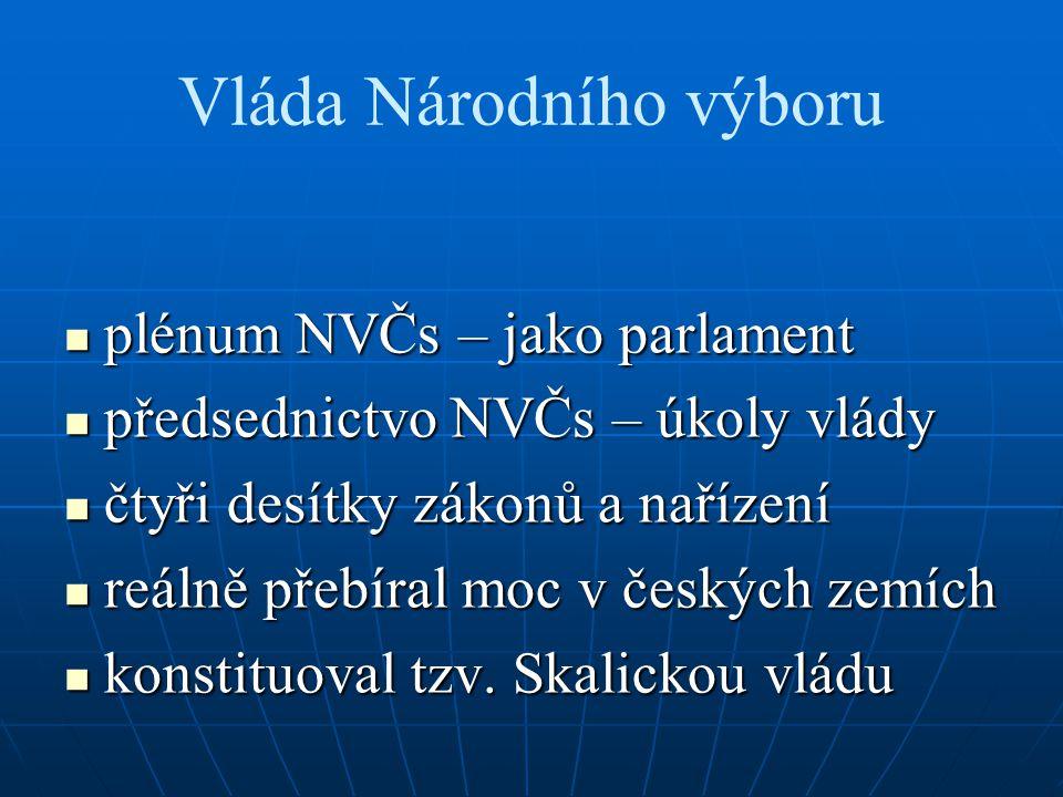 Vláda Národního výboru plénum NVČs – jako parlament plénum NVČs – jako parlament předsednictvo NVČs – úkoly vlády předsednictvo NVČs – úkoly vlády čtyři desítky zákonů a nařízení čtyři desítky zákonů a nařízení reálně přebíral moc v českých zemích reálně přebíral moc v českých zemích konstituoval tzv.