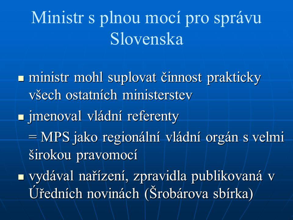 Ministr s plnou mocí pro správu Slovenska ministr mohl suplovat činnost prakticky všech ostatních ministerstev ministr mohl suplovat činnost prakticky všech ostatních ministerstev jmenoval vládní referenty jmenoval vládní referenty = MPS jako regionální vládní orgán s velmi širokou pravomocí vydával nařízení, zpravidla publikovaná v Úředních novinách (Šrobárova sbírka) vydával nařízení, zpravidla publikovaná v Úředních novinách (Šrobárova sbírka)