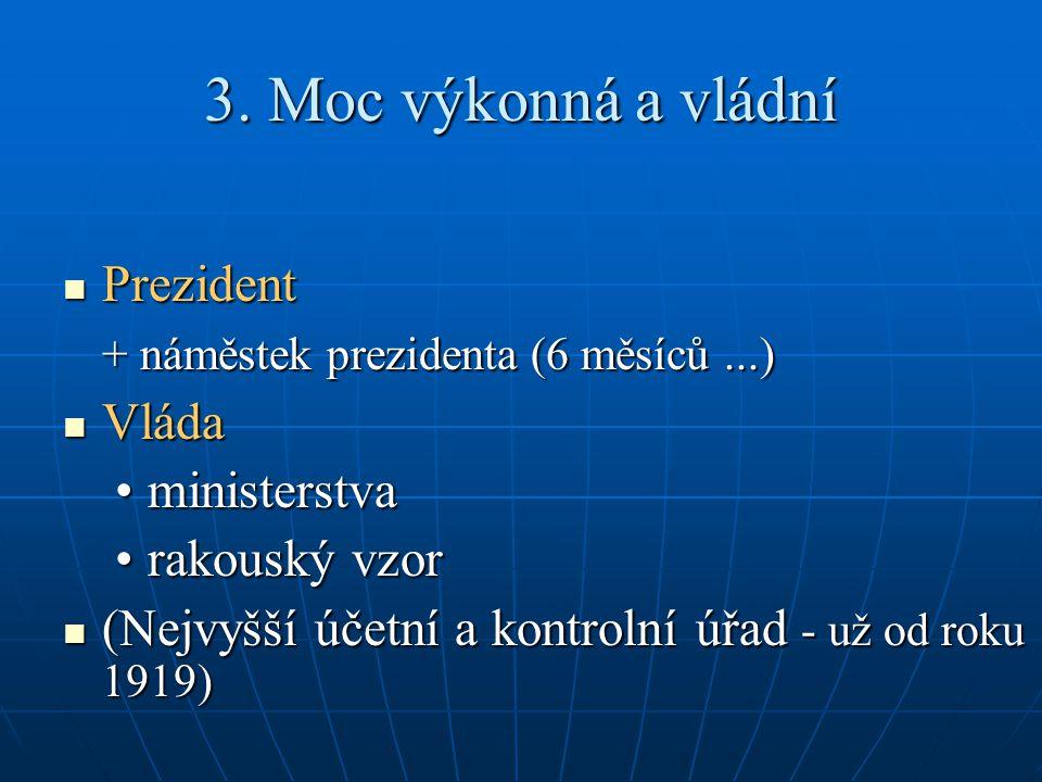 3. Moc výkonná a vládní Prezident Prezident + náměstek prezidenta (6 měsíců...) Vláda Vláda ministerstvaministerstva rakouský vzorrakouský vzor (Nejvy