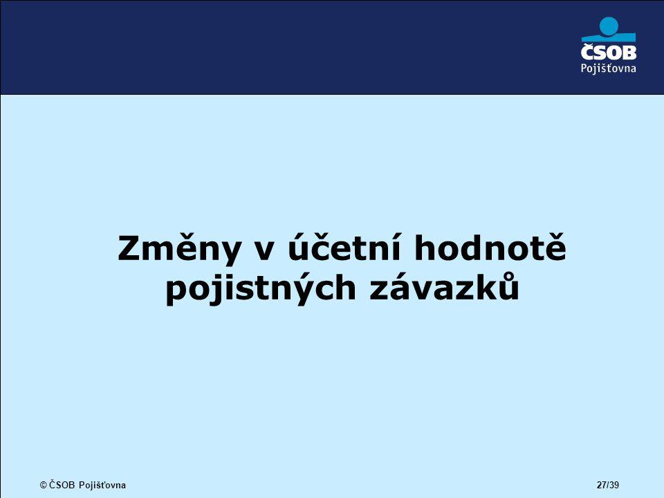© ČSOB Pojišťovna 27/39 Změny v účetní hodnotě pojistných závazků