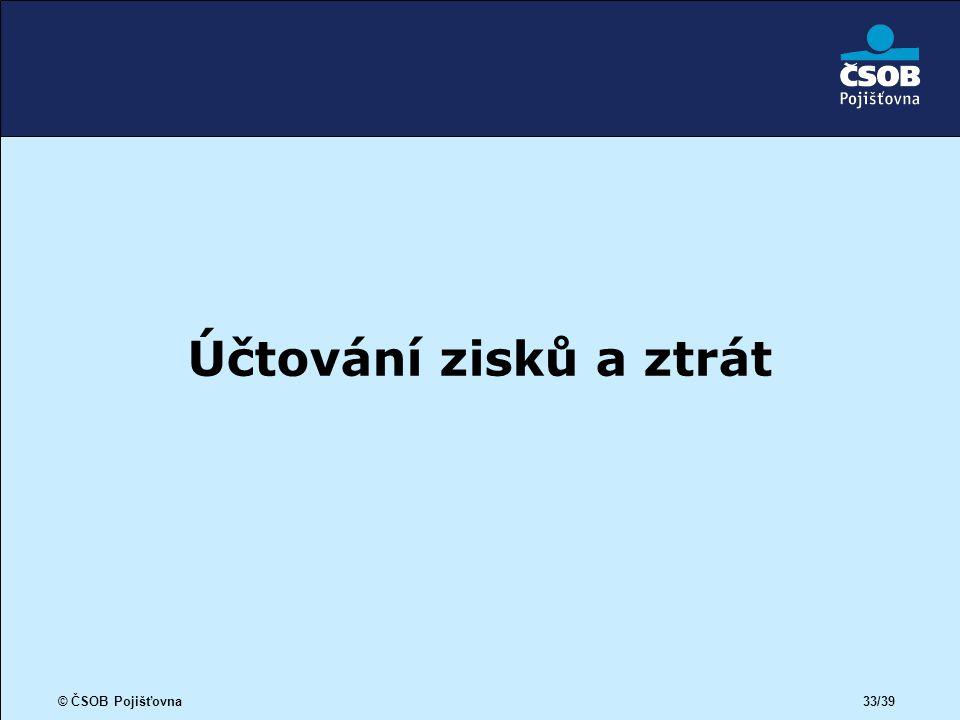© ČSOB Pojišťovna 33/39 Účtování zisků a ztrát