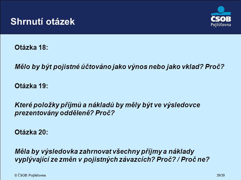 © ČSOB Pojišťovna 39/39 Shrnutí otázek Otázka 18: Mělo by být pojistné účtováno jako výnos nebo jako vklad.