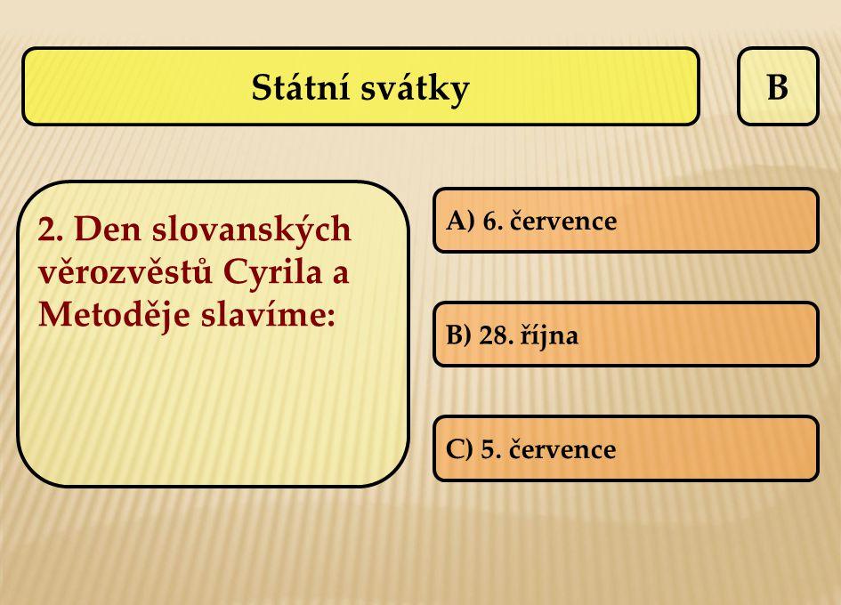 B 2. Den slovanských věrozvěstů Cyrila a Metoděje slavíme: A) 6. července B) 28. října C) 5. července Státní svátky