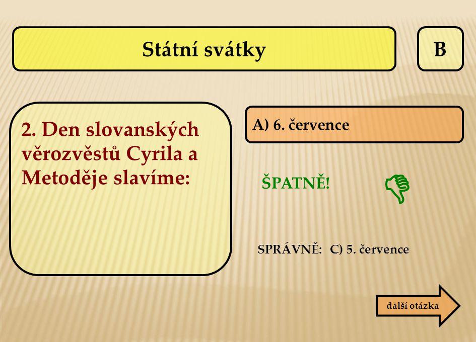 B A) 6. července ŠPATNĚ! SPRÁVNĚ: C) 5. července  další otázka Státní svátky 2. Den slovanských věrozvěstů Cyrila a Metoděje slavíme: