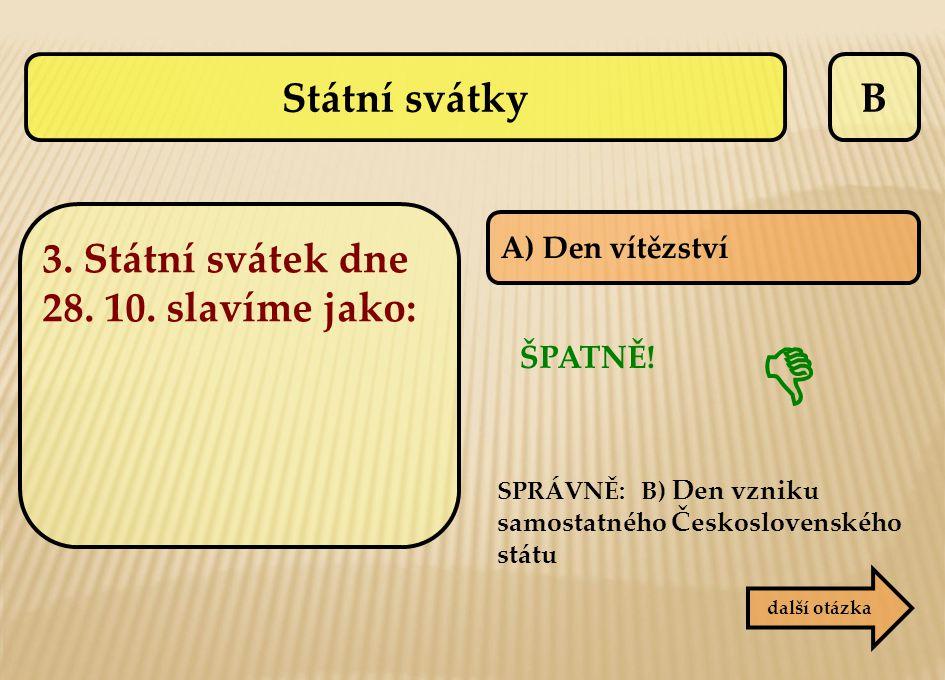 B A) Den vítězství SPRÁVNĚ: B) Den vzniku samostatného Československého státu ŠPATNĚ!  další otázka Státní svátky 3. Státní svátek dne 28. 10. slavím