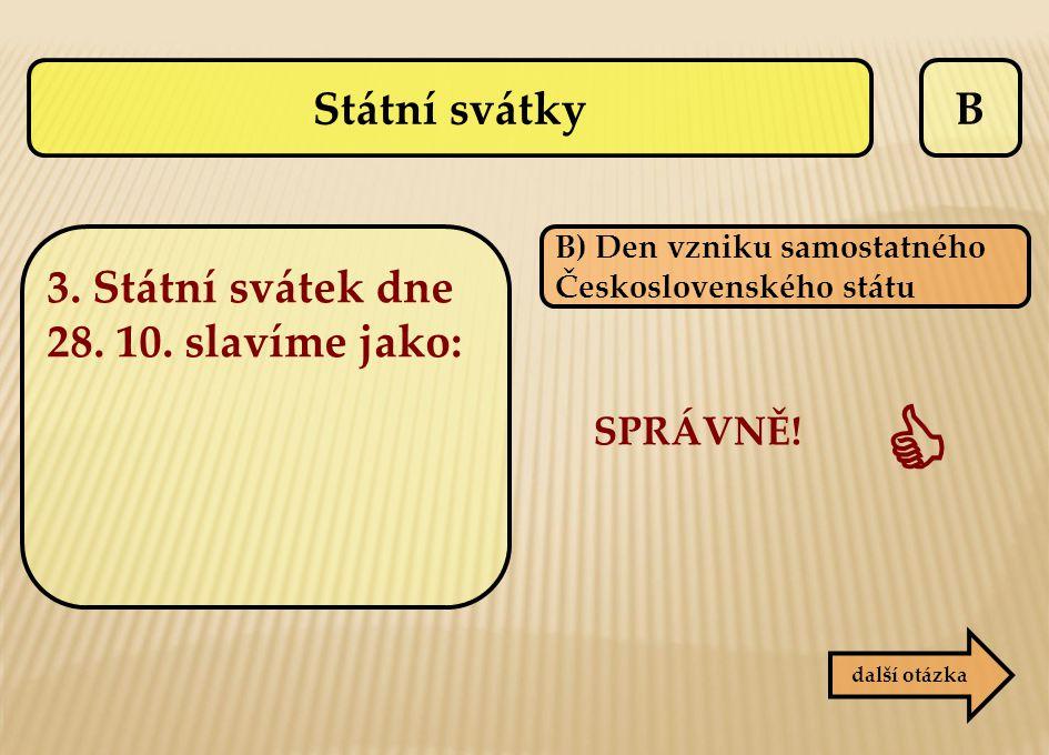 B B) Den vzniku samostatného Československého státu SPRÁVNĚ!  další otázka Státní svátky 3. Státní svátek dne 28. 10. slavíme jako: