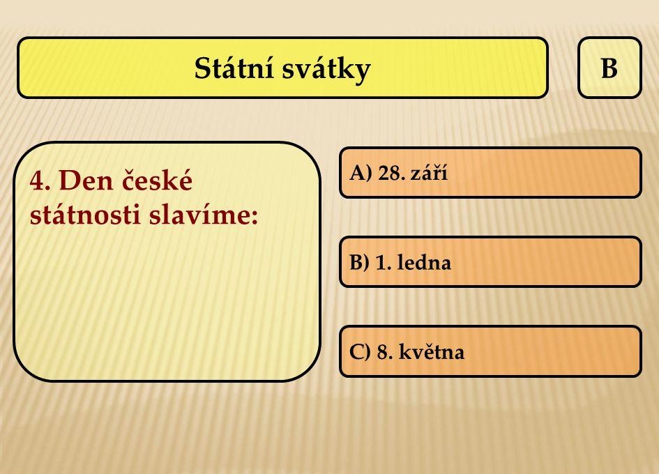 B 4. Den české státnosti slavíme: A) 28. září B) 1. ledna C) 8. května Státní svátky