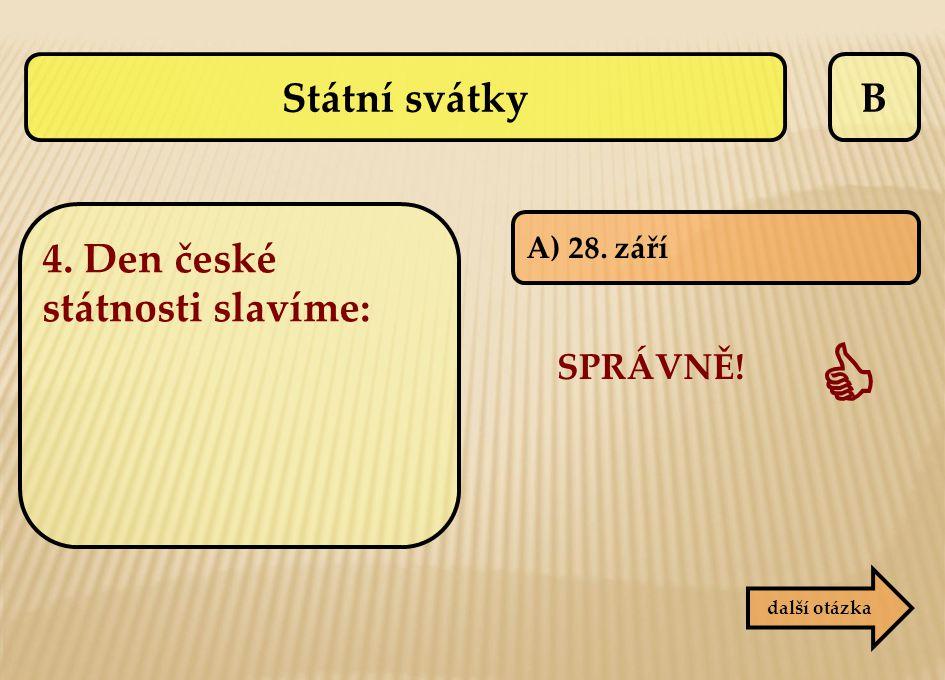 B A) 28. září SPRÁVNĚ!  další otázka Státní svátky 4. Den české státnosti slavíme: