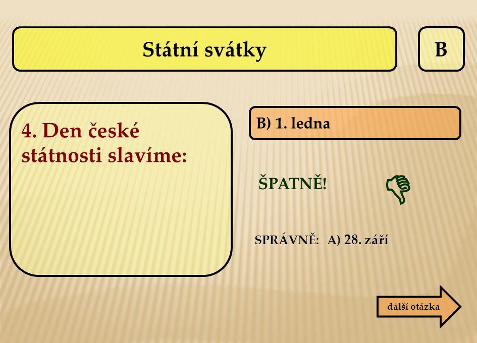 B B) 1. ledna SPRÁVNĚ: A) 28. září ŠPATNĚ! další otázka  Státní svátky 4. Den české státnosti slavíme: