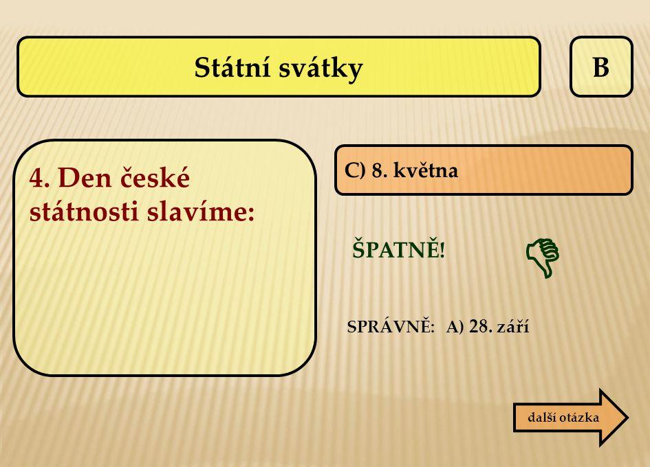 B C) 8. května ŠPATNĚ! další otázka  SPRÁVNĚ: A) 28. září Státní svátky 4. Den české státnosti slavíme: