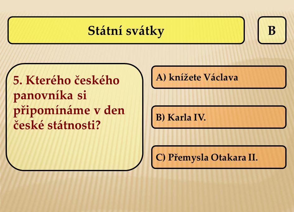B 5. Kterého českého panovníka si připomínáme v den české státnosti? A) knížete Václava B) Karla IV. C) Přemysla Otakara II. Státní svátky
