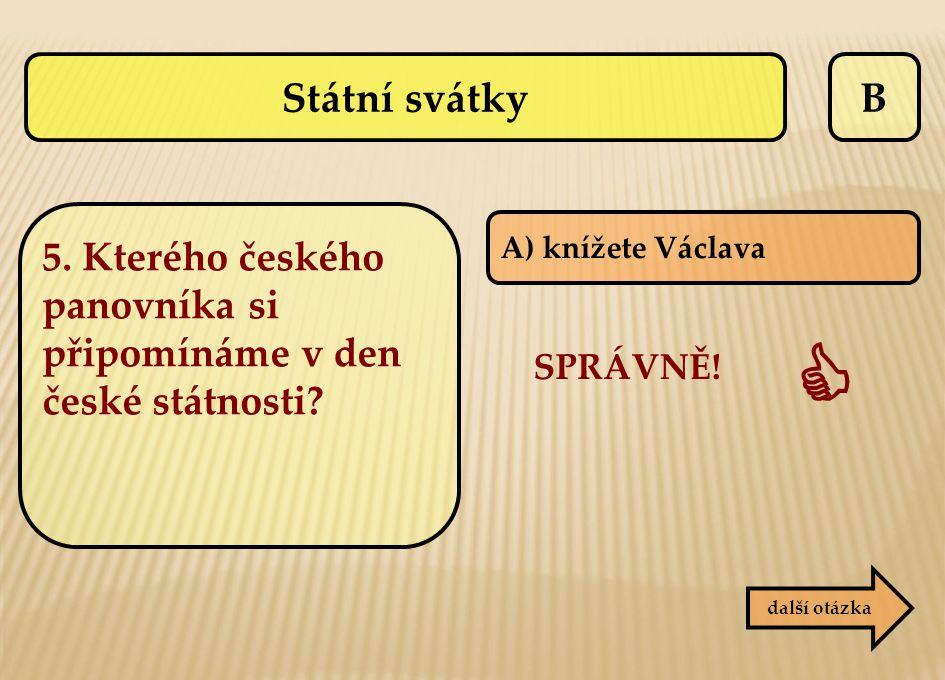 B A) knížete Václava další otázka SPRÁVNĚ!  Státní svátky 5. Kterého českého panovníka si připomínáme v den české státnosti?