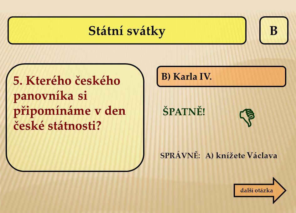 B B) Karla IV. ŠPATNĚ! SPRÁVNĚ: A) knížete Václava  další otázka Státní svátky 5. Kterého českého panovníka si připomínáme v den české státnosti?