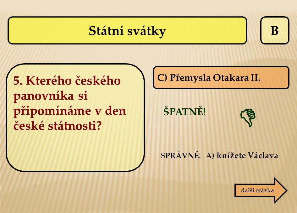B C) Přemysla Otakara II. ŠPATNĚ! SPRÁVNĚ: A) knížete Václava  další otázka Státní svátky 5. Kterého českého panovníka si připomínáme v den české stá