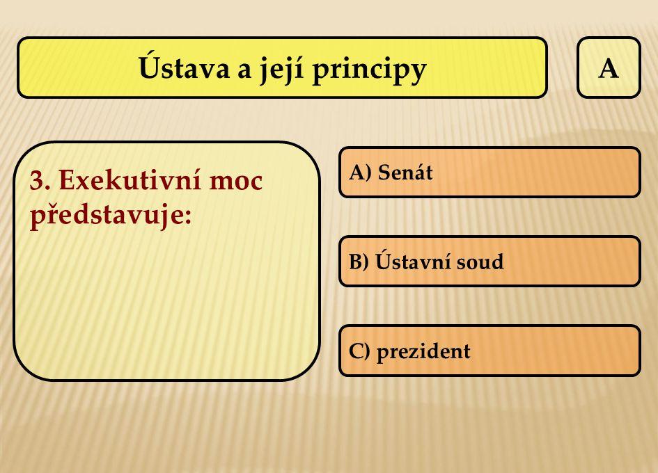 A 3. Exekutivní moc představuje: A) Senát B) Ústavní soud C) prezident Ústava a její principy