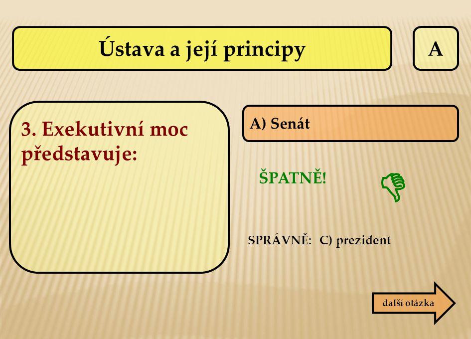 A další otázka ŠPATNĚ! SPRÁVNĚ: C) prezident  A) Senát 3. Exekutivní moc představuje: Ústava a její principy