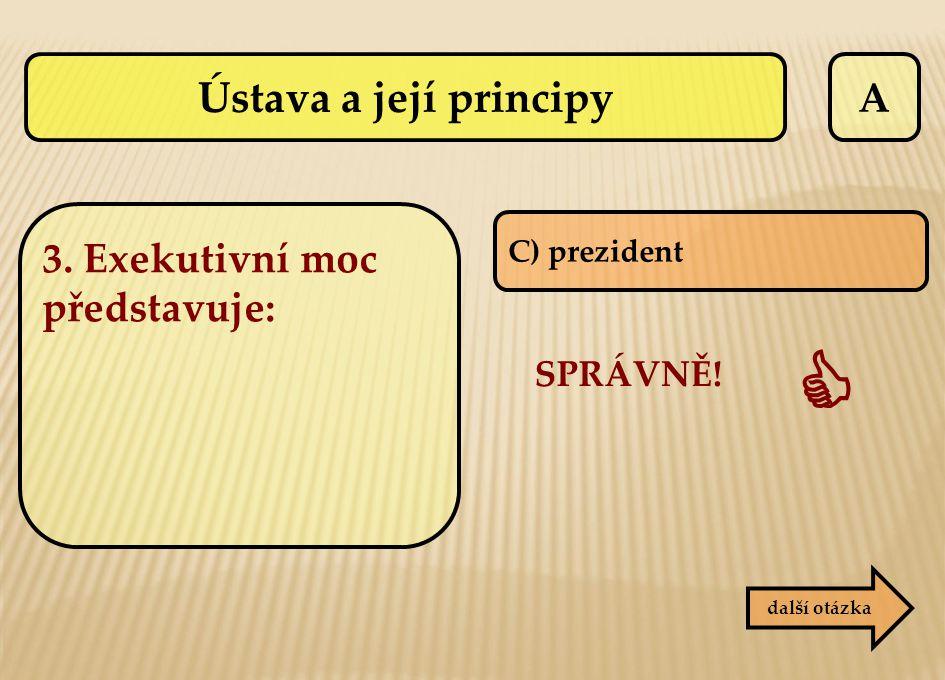 A C) prezident SPRÁVNĚ!  další otázka 3. Exekutivní moc představuje: Ústava a její principy