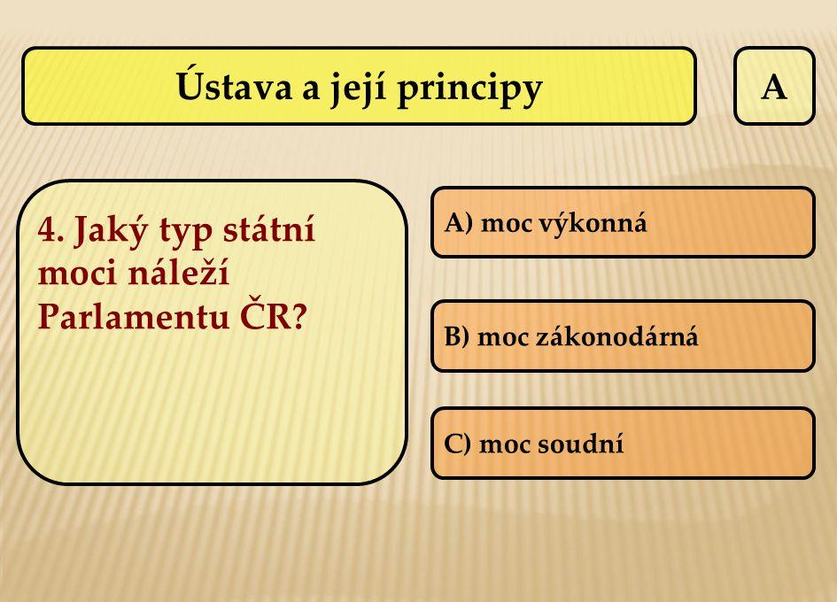 A 4. Jaký typ státní moci náleží Parlamentu ČR? A) moc výkonná B) moc zákonodárná C) moc soudní Ústava a její principy