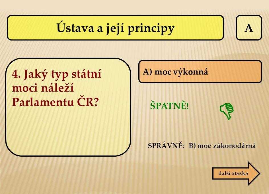 A SPRÁVNĚ: B) moc zákonodárná ŠPATNĚ!  další otázka A) moc výkonná 4. Jaký typ státní moci náleží Parlamentu ČR? Ústava a její principy