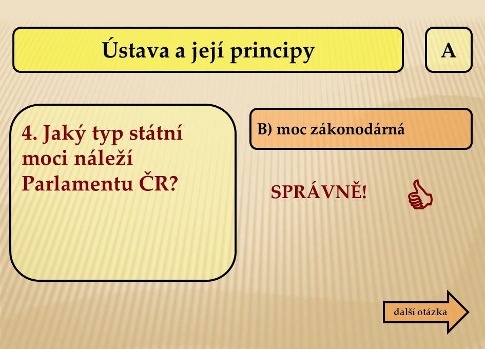 A SPRÁVNĚ!  B) moc zákonodárná další otázka 4. Jaký typ státní moci náleží Parlamentu ČR? Ústava a její principy