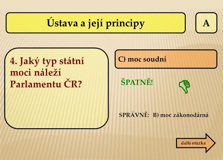 A SPRÁVNĚ: B) moc zákonodárná ŠPATNĚ!  C) moc soudní další otázka 4. Jaký typ státní moci náleží Parlamentu ČR? Ústava a její principy