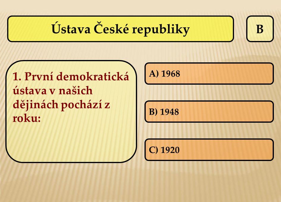 B A) 1968 B) 1948 C) 1920 Ústava České republiky 1. První demokratická ústava v našich dějinách pochází z roku: