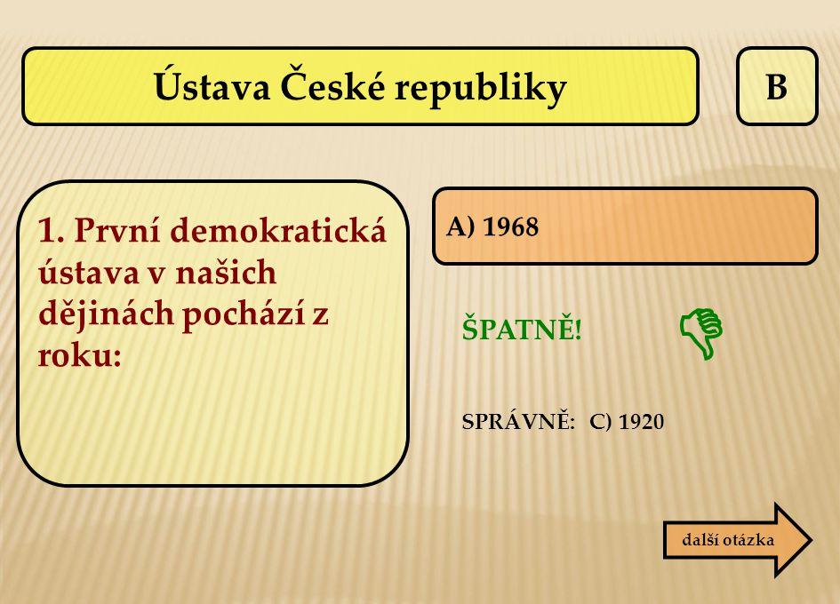 B další otázka A) 1968 ŠPATNĚ! SPRÁVNĚ: C) 1920  1. První demokratická ústava v našich dějinách pochází z roku: Ústava České republiky