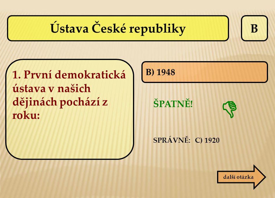 B ŠPATNĚ! SPRÁVNĚ: C) 1920 B) 1948 další otázka  Ústava České republiky 1. První demokratická ústava v našich dějinách pochází z roku: