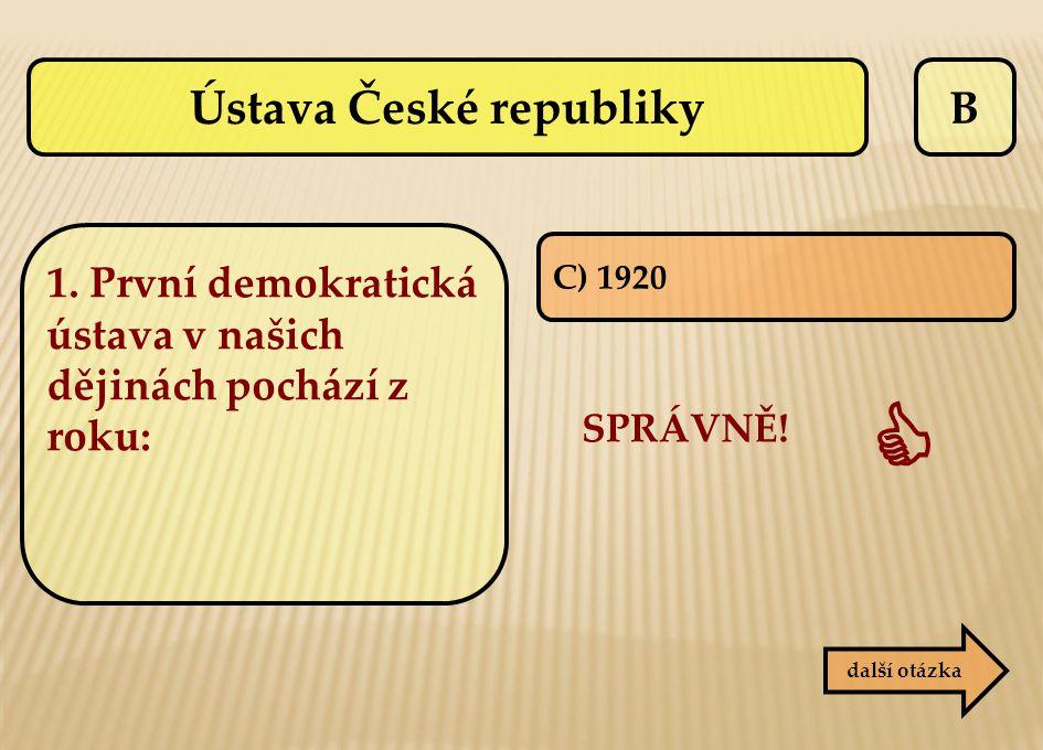 B C) 1920 SPRÁVNĚ!  další otázka Ústava České republiky 1. První demokratická ústava v našich dějinách pochází z roku: