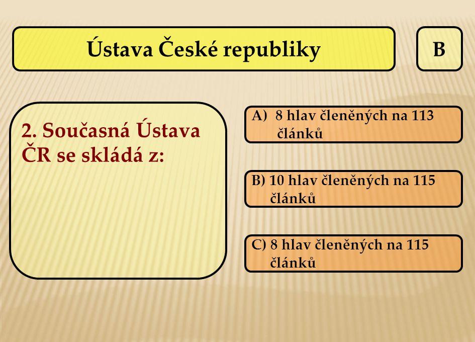 B 2. Současná Ústava ČR se skládá z: A)8 hlav členěných na 1138 hlav členěných na 113 článků B) 10 hlav členěných na 115 článků C) 8 hlav členěných na