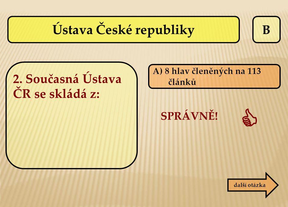 B další otázka A) 8 hlav členěných na 113 článků SPRÁVNĚ!  Ústava České republiky 2. Současná Ústava ČR se skládá z: