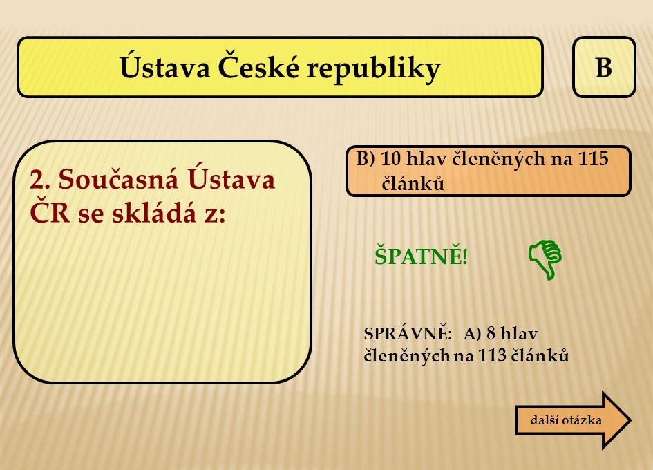 B B) 10 hlav členěných na 115 článků ŠPATNĚ! SPRÁVNĚ: A) 8 hlav členěných na 113 článků další otázka  Ústava České republiky 2. Současná Ústava ČR se