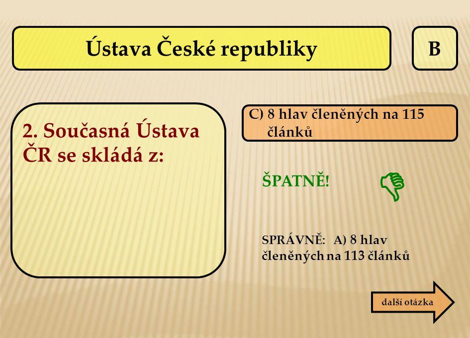 B C) 8 hlav členěných na 115 článků ŠPATNĚ! SPRÁVNĚ: A) 8 hlav členěných na 113 článků další otázka  Ústava České republiky 2. Současná Ústava ČR se