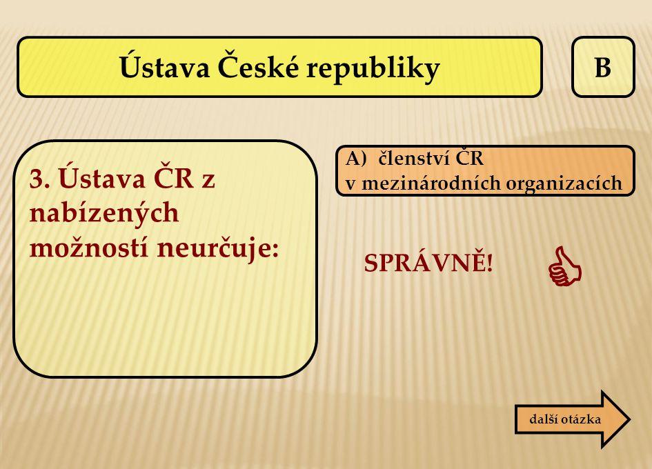 B další otázka SPRÁVNĚ!  A)členství ČR v mezinárodních organizacích Ústava České republiky 3. Ústava ČR z nabízených možností ne určuje: