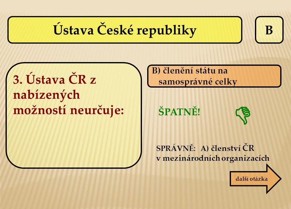 B ŠPATNĚ! SPRÁVNĚ: A) členství ČR v mezinárodních organizacích B) členění státu na samosprávné celky další otázka  Ústava České republiky 3. Ústava Č